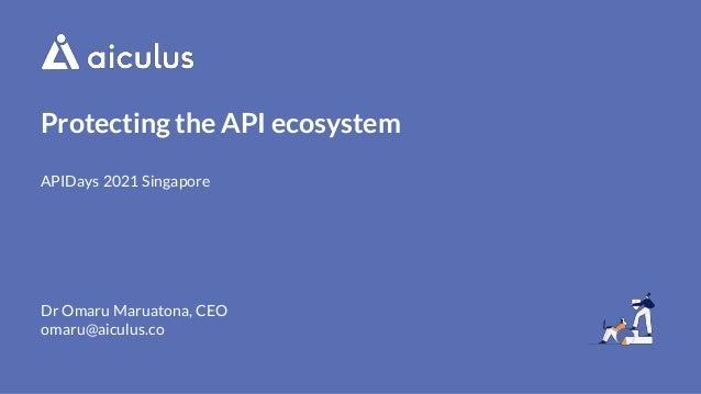 Protecting the API ecosystem APIDays 2021 Singapore Dr Omaru Maruatona, CEO omaru@aiculus.co