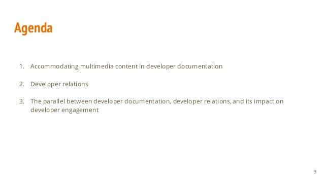 Agenda 1. Accommodating multimedia content in developer documentation 2. Developer relations 3. The parallel between devel...