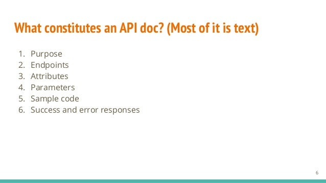 What constitutes an API doc? (Most of it is text) 1. Purpose 2. Endpoints 3. Attributes 4. Parameters 5. Sample code 6. Su...