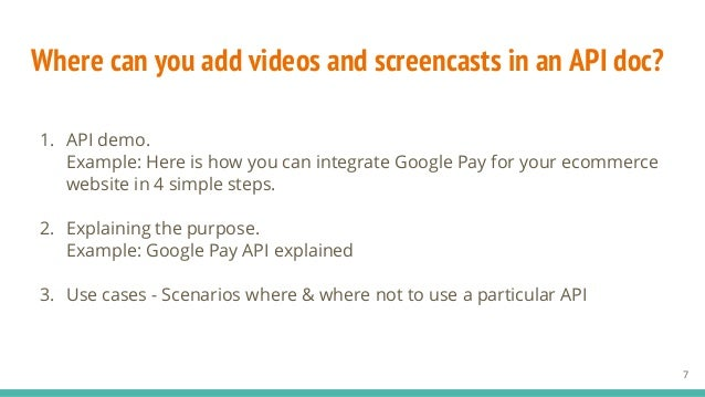 Where can you add videos and screencasts in an API doc? 1. API demo. Example: Here is how you can integrate Google Pay for...