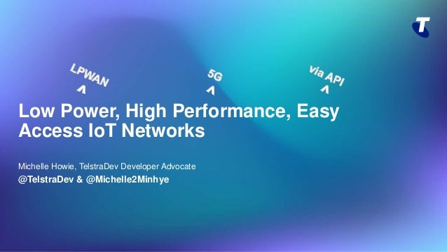 Low Power, High Performance, Easy Access IoT Networks Michelle Howie, TelstraDev Developer Advocate @TelstraDev & @Michell...