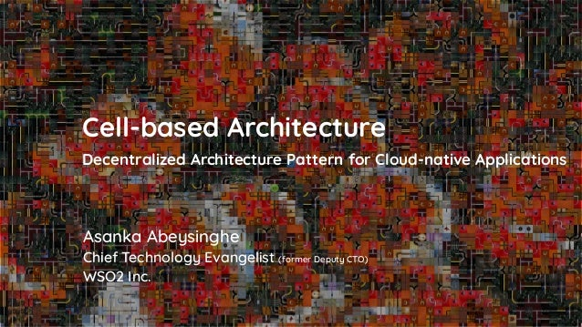 Asanka Abeysinghe Cell-based Architecture Decentralized Architecture Pattern for Cloud-native Applications Chief Technolog...
