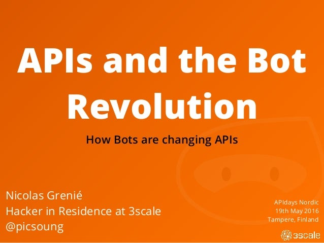APIs and the Bot Revolution Nicolas Grenié Hacker in Residence at 3scale @picsoung APIdays Nordic 19th May 2016 Tampere, F...