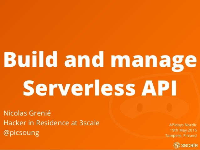 Build and manage Serverless API Nicolas Grenié Hacker in Residence at 3scale @picsoung APIdays Nordic 19th May 2016 Tamper...