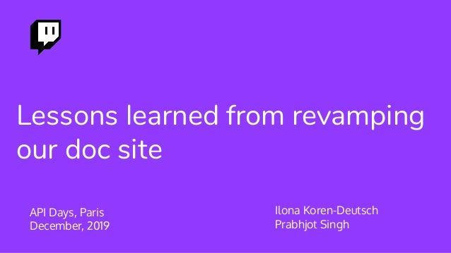 Lessons learned from revamping our doc site API Days, Paris December, 2019 Ilona Koren-Deutsch Prabhjot Singh