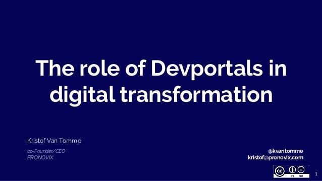 The role of Devportals in digital transformation Kristof Van Tomme co-Founder/CEO PRONOVIX 1 @kvantomme kristof@pronovix.c...