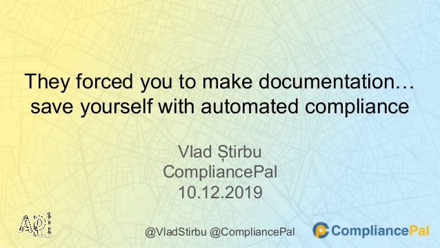 They forced you to make documentation… save yourself with automated compliance Vlad Știrbu CompliancePal 10.12.2019 @VladS...