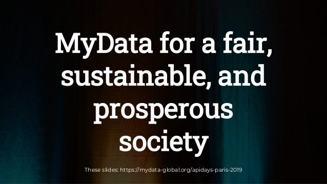 MyData for a fair, sustainable, and prosperous society These slides: https://mydata-global.org/apidays-paris-2019