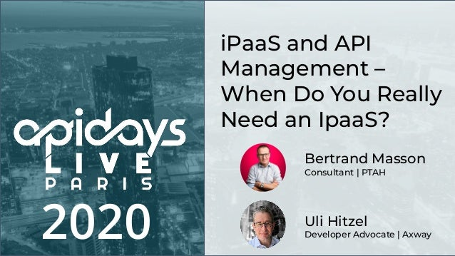 2020 Uli Hitzel Developer Advocate | Axway iPaaS and API Management – When Do You Really Need an IpaaS? Bertrand Masson Co...