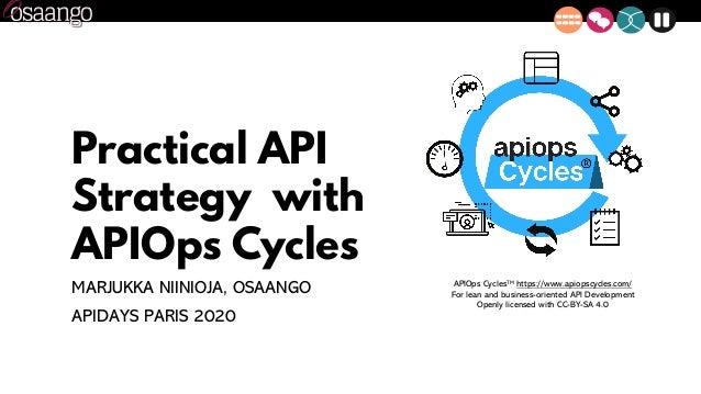 Practical API Strategy with APIOps Cycles MARJUKKA NIINIOJA, OSAANGO APIDAYS PARIS 2020 APIOps CyclesTM https://www.apiops...