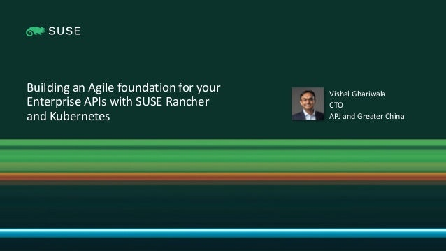 Copyright © SUSE 2021 Building an Agile foundation for your Enterprise APIs with SUSE Rancher and Kubernetes Vishal Ghariw...