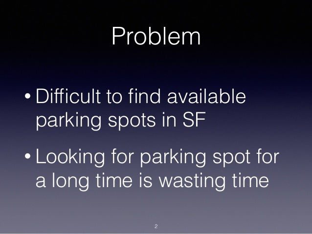 Problem • Difficult to find available parking spots in SF • Looking for parking spot for a long time is wasting time 2
