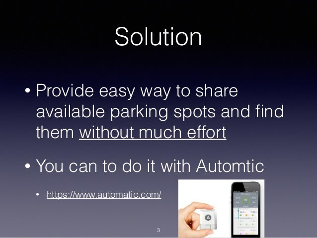 Solution • Provide easy way to share available parking spots and find them without much effort • You can to do it with Auto...