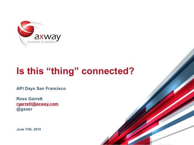 "© 2015 Axway   @gssor 1 Is this ""thing"" connected? API Days San Francisco Ross Garrett rgarrett@axway.com @gssor June 17th..."
