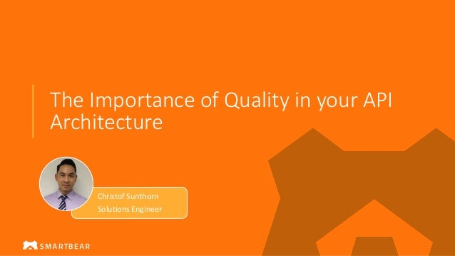 The Importance of Quality in your API Architecture Christof Sunthorn Solutions Engineer