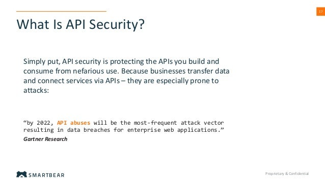 """What Is API Security? Proprietary & Confidential 17 """"by 2022, API abuses will be the most-frequent attack vector resulting..."""