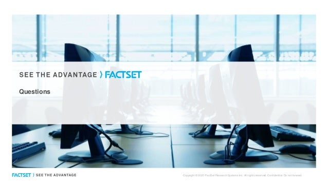Questions Copyright © 2020 FactSet Research Systems Inc. All rights reserved. Confidential: Do not forward.
