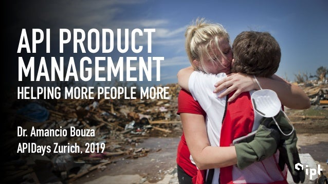API PRODUCT MANAGEMENT HELPING MORE PEOPLE MORE Dr. Amancio Bouza APIDays Zurich, 2019