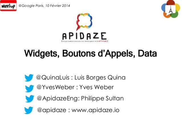 @Google Paris, 10 Février 2014  Widgets, Boutons d'Appels, Data @QuinaLuis : Luis Borges Quina @YvesWeber : Yves Weber @Ap...