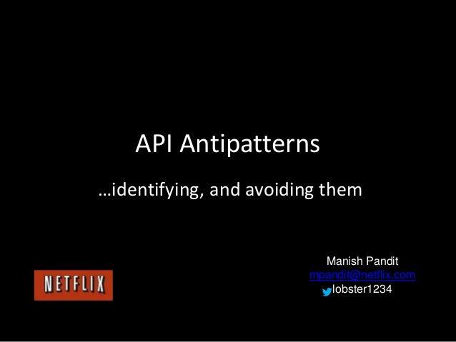 API Antipatterns …identifying, and avoiding them Manish Pandit mpandit@netflix.com lobster1234