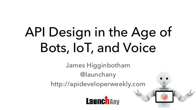 API Design in the Age of Bots, IoT, and Voice James Higginbotham @launchany http://apideveloperweekly.com