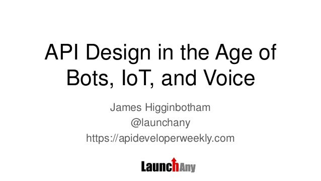 API Design in the Age of Bots, IoT, and Voice James Higginbotham @launchany https://apideveloperweekly.com