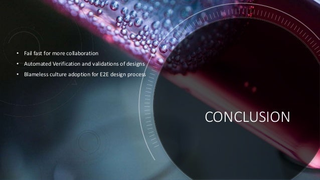 CONCLUSION • Fail fast for more collaboration • Automated Verification and validations of designs • Blameless culture adop...