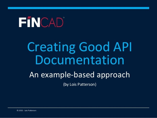 © 2015 - Lois Patterson An example-based approach (by Lois Patterson) Creating Good API Documentation