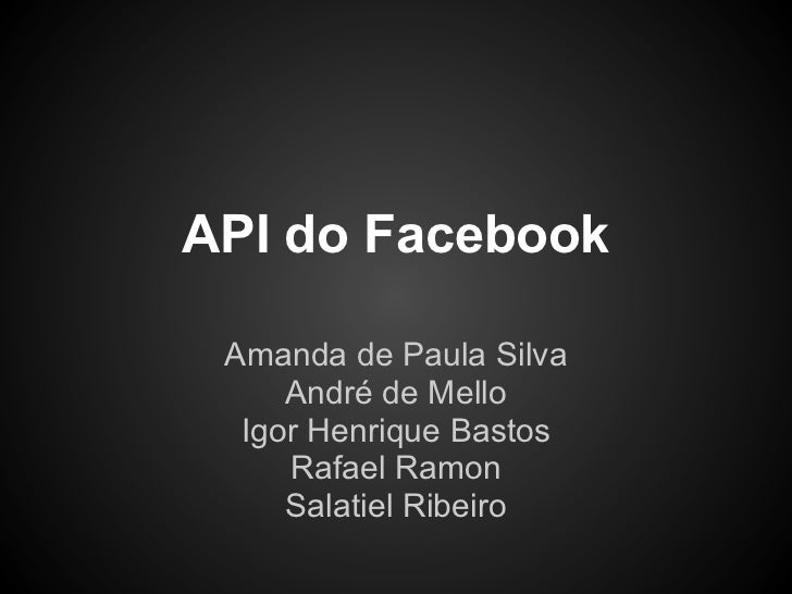 API do Facebook Amanda de Paula Silva     André de Mello  Igor Henrique Bastos     Rafael Ramon     Salatiel Ribeiro