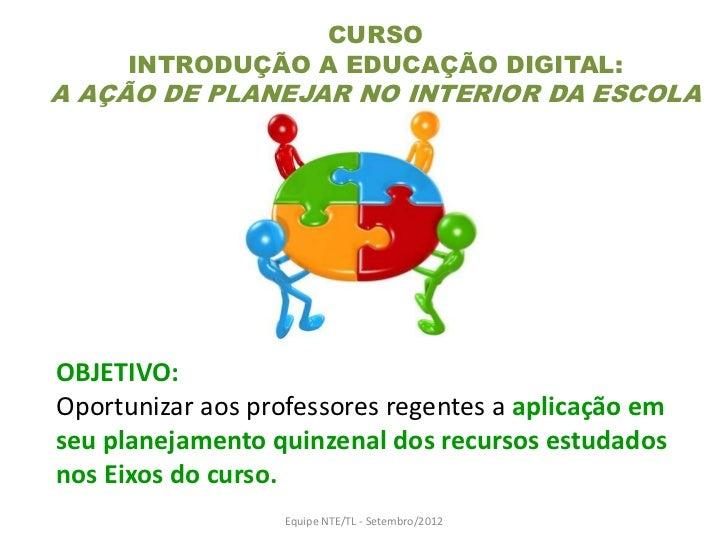 CURSO      INTRODUÇÃO A EDUCAÇÃO DIGITAL:A AÇÃO DE PLANEJAR NO INTERIOR DA ESCOLAOBJETIVO:Oportunizar aos professores rege...