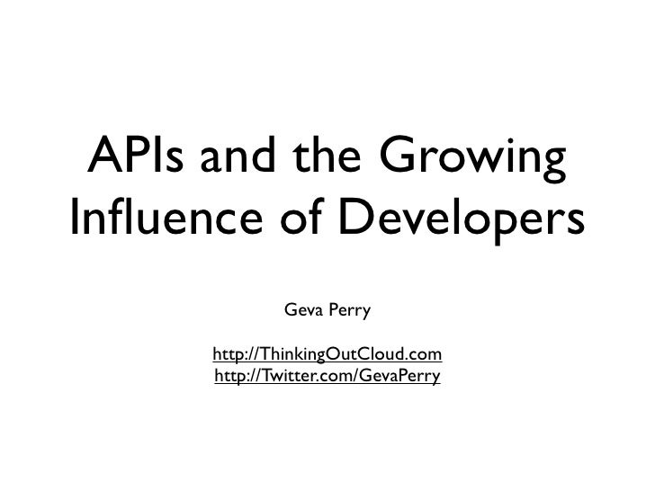 APIs and the GrowingInfluence of Developers              Geva Perry      http://ThinkingOutCloud.com      http://Twitter.co...