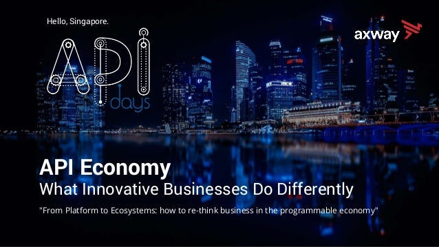 "Hello, Singapore. API Economy What Innovative Businesses Do Differently ""From Platform to Ecosystems: how to re-think busi..."