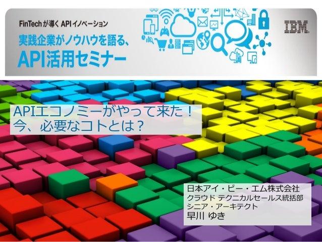 APIエコノミーがやって来た! 今、必要なコトとは? 日本アイ・ビー・エム株式会社 クラウド テクニカルセールス統括部 シニア・アーキテクト 早川 ゆき
