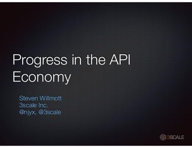 Progress in the API Economy Steven Willmott 3scale Inc. @njyx, @3scale