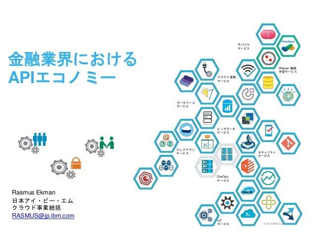 © 2015 IBM Corporation 金融業界における APIエコノミー Rasmus Ekman 日本アイ・ビー・エム クラウド事業統括 RASMUS@jp.ibm.com k 1 セキュリティ サービス ウェブアプリ サービス クラ...