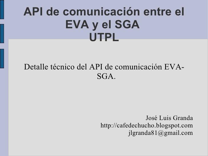 API de comunicación entre el EVA y el SGA  UTPL Detalle técnico del API de comunicación EVA-SGA. José Luis Granda http://c...
