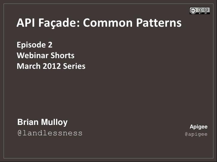 API Façade: Common PatternsEpisode 2Webinar ShortsMarch 2012 SeriesBrian Mulloy                   Apigee@landlessness     ...