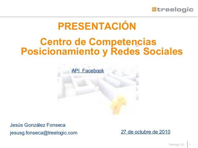 1Treelogic S.L. PRESENTACIÓN Centro de Competencias Posicionamiento y Redes Sociales Jesús González Fonseca jesusg.fonseca...