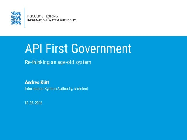 API First Government Re-thinking an age-old system Andres Kütt Information System Authority, architect 8. . 6