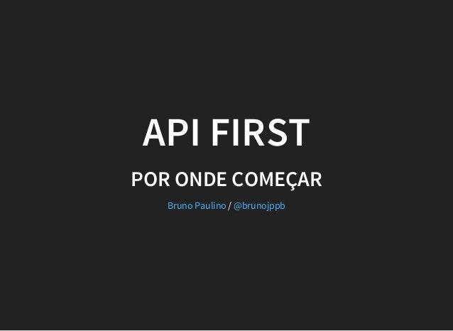 API FIRST POR ONDE COMEÇAR /Bruno Paulino @brunojppb