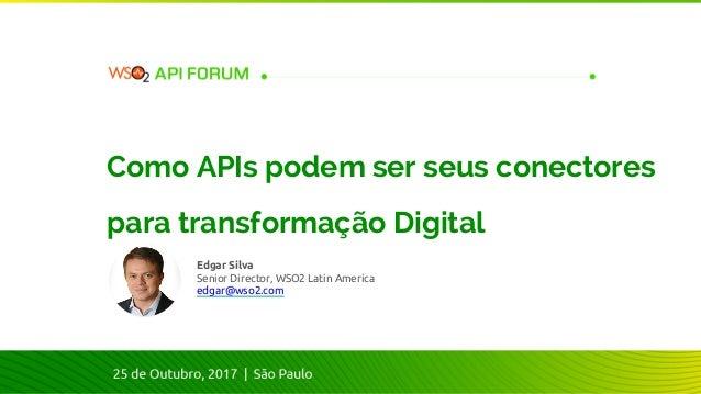 Edgar Silva Senior Director, WSO2 Latin America edgar@wso2.com Como APIs podem ser seus conectores para transformação Digi...
