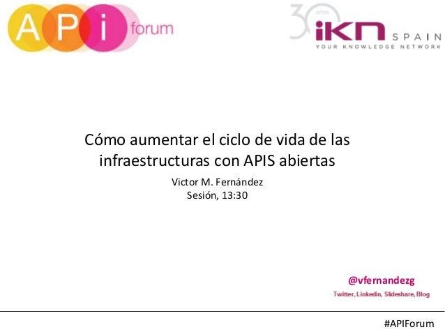 #APIForum Cómo aumentar el ciclo de vida de las infraestructuras con APIS abiertas @vfernandezg Victor M. Fernández Sesión...