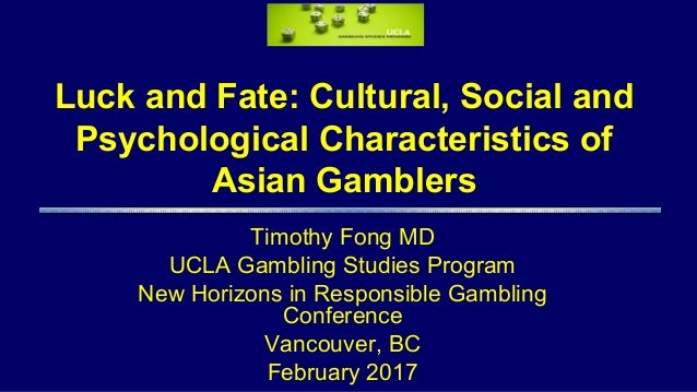 Luck and Fate: Cultural, Social and Psychological Characteristics of Asian Gamblers Timothy Fong MD UCLA Gambling Studies ...