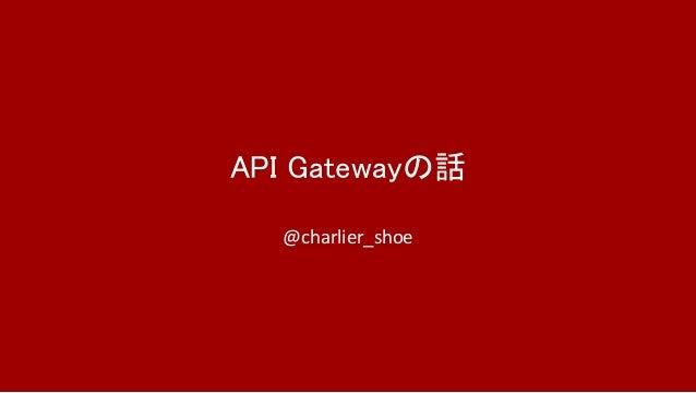 API Gatewayの話 @charlier_shoe