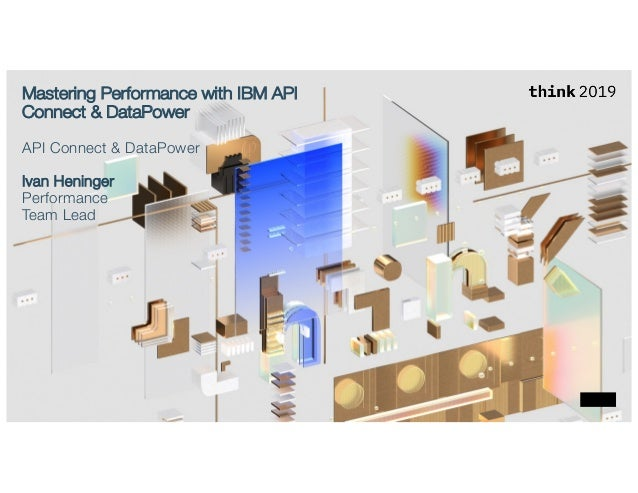 Mastering Performance with IBM API Connect & DataPower API Connect & DataPower Ivan Heninger Performance Team Lead