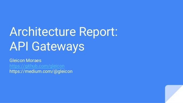 Architecture Report: API Gateways Gleicon Moraes https://github.com/gleicon https://medium.com/@gleicon