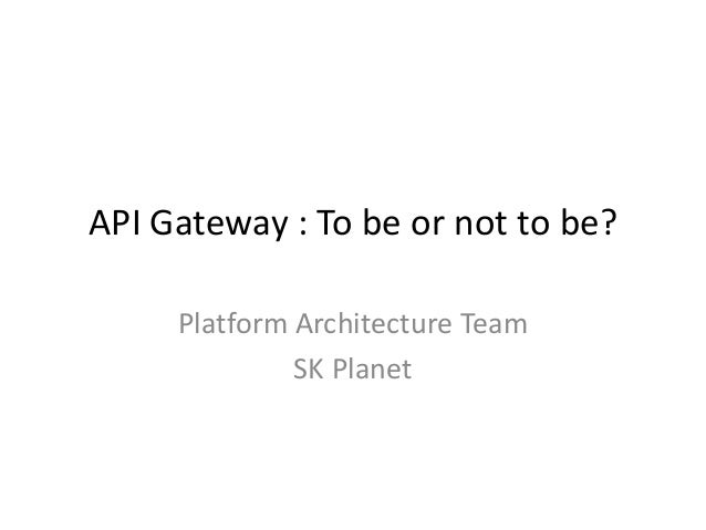 API Gateway : To be or not to be? Platform Architecture Team SK Planet