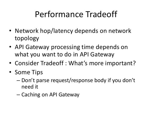 Performance Tradeoff • Network hop/latency depends on network topology • API Gateway processing time depends on what you w...