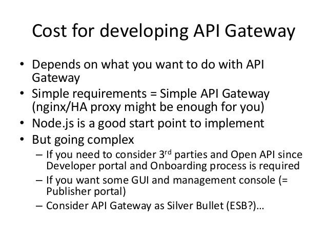 Cost for developing API Gateway • Depends on what you want to do with API Gateway • Simple requirements = Simple API Gatew...