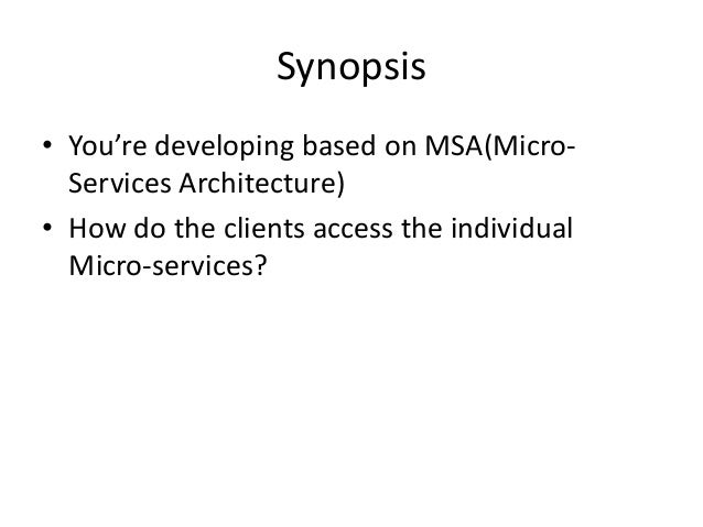 Synopsis • You're developing based on MSA(Micro- Services Architecture) • How do the clients access the individual Micro-s...
